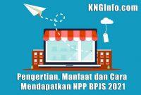 Pengertian, Manfaat dan Cara Mendapatkan NPP BPJS 2021